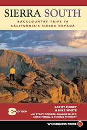 Sierra South - Backcountry Trips in Californias Sierra Nevada ebook by Kathy Morey,Mike White,Stacey Corless,Analise Elliot Heid,Chris Tirrell,Thomas Winnett