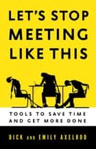 Let's Stop Meeting Like This - Tools to Save Time and Get More Done ebook by Dick Axelrod, Emily Axelrod