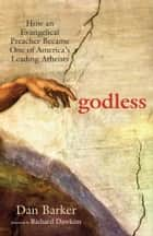 Godless - How an Evangelical Preacher Became One of America's Leading Atheists ebook by Dan Barker, Richard Dawkins
