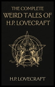 The Complete Weird Tales of H. P. Lovecraft - Necronomicon and Eldritch Tales ebook by H.P. Lovecraft