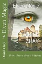 Elven Magic - Short Story about Witches ebook by Daniel Chay