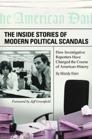 The Inside Stories of Modern Political Scandals: How Investigative Reporters Have Changed the Course of American History ebook by Woody Klein
