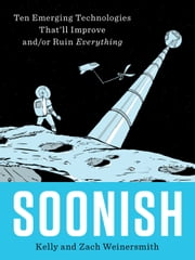 Soonish - Ten Emerging Technologies That'll Improve and/or Ruin Everything ebook by Zach Weinersmith, Kelly Weinersmith