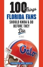 100 Things Florida Fans Should Know & Do Before They Die ebook by Pat Dooley,Danny Wuerffel