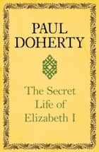 The Secret Life of Elizabeth I ebook by Paul Doherty
