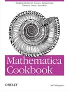 Mathematica Cookbook - Building Blocks for Science, Engineering, Finance, Music, and More ebook by Sal Mangano