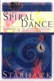 The Spiral Dance - A Rebirth of the Ancient Religion of the Goddess: 10th Anniversary Edition ebook by Starhawk