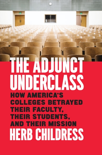 The Adjunct Underclass - How America's Colleges Betrayed Their Faculty, Their Students, and Their Mission ebook by Herb Childress