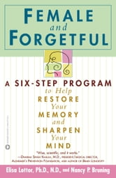 Female and Forgetful - A Six-Step Program to Help Restore Your Memory and Sharpen Your Mind ebook by Elsa Lottor,Nancy P. Bruning