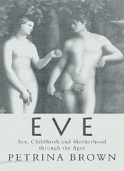 Eve: Sex, Childbirth and Motherhood Through the Ages ebook by Petrina Brown