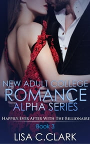 New Adult College Romance Alpha Series ( Happily Ever After with the Billionaire ) # 3 - A Short Story - New Adult College Romance Alpha Series, #3 ebook by Lisa C.Clark