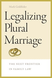 Legalizing Plural Marriage - The Next Frontier in Family Law ebook by Mark Goldfeder