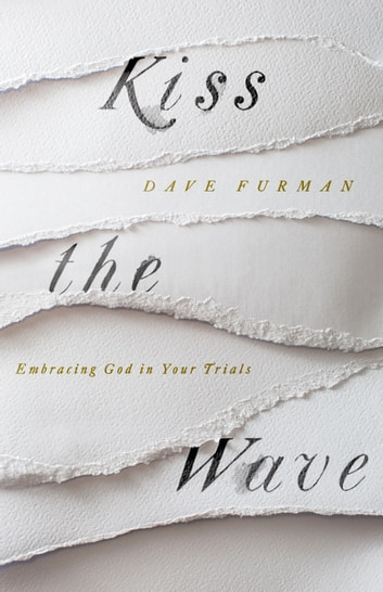 Kiss the Wave - Embracing God in Your Trials ebook by Dave Furman