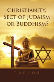 Christianity, Sect of Judaism or Buddhism? ebook by Trebor