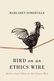 Bird on an Ethics Wire - Battles about Values in the Culture Wars ebook by Margaret Somerville