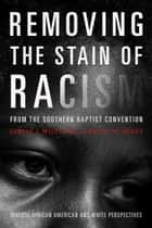 Removing the Stain of Racism from the Southern Baptist Convention - Diverse African American and White Perspectives ebook by Kevin Jones, Jarvis J Williams
