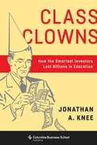 Class Clowns - How the Smartest Investors Lost Billions in Education ebook by Jonathan A Knee