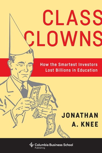 Class Clowns - How the Smartest Investors Lost Billions in Education ebook by Jonathan A. Knee