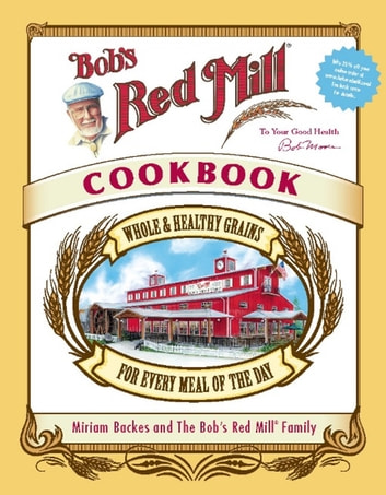 Bob's Red Mill Cookbook - Whole & Healthy Grains for Every Meal of the Day ebook by Miriam Harris