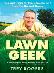 Lawn Geek - Tips and Tricks for the Ultimate Turf From the Guru of Grass ebook by Trey Rogers