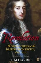 Revolution - The Great Crisis of the British Monarchy, 1685-1720 eBook by Tim Harris