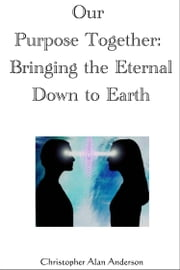 Our Purpose Together: Bringing the Eternal Down to Earth ebook by Christopher Alan Anderson