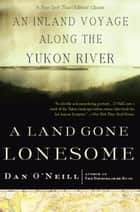 A Land Gone Lonesome - An Inland Voyage Along the Yukon River ebook by Dan O'Neill