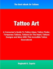 Tattoo Art - A Consumer's Guide To Tattoo Ideas, Tattoo Finder, Temporary Tattoos, Tattoos On The Heart, Tattoos Designs and More With This Incredible Tattoo Sourcebook ebook by Reginald Zapata