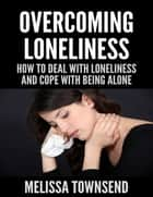 Overcoming Loneliness - How to Deal With Loneliness and Cope With Being Alone ebook by Melissa Townsend