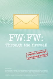 FW: FW: Through the Firewall - These Are the Emails You Wish You'd Kept but Didn't. ebook by Matt Hall