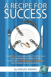 Recipe For Success, A: What YOU can Learn About Coping in a Food-Bombarded World From People With Prader-Willi Syndrome, an Extreme Eating Disorder. ebook by Kinash, Shelley