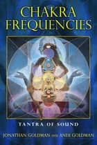 Chakra Frequencies - Tantra of Sound ebook by Jonathan Goldman, Andi Goldman