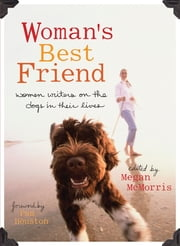 Woman's Best Friend - Women Writers on the Dogs in Their Lives ebook by Megan McMorris,Pam Houston