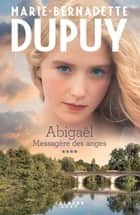 Abigaël tome 4: Messagère des anges ebook by Marie-Bernadette Dupuy