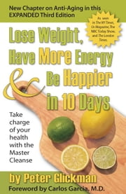 Lose Weight, Have More Energy and Be Happier in 10 Days - Take Charge of Your Health with the Master Cleanse ebook by Peter Glickman,M.D. Carlos M. Garcia