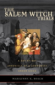 The Salem Witch Trials - A Day-by-Day Chronicle of a Community Under Siege ebook by Marilynne K. Roach