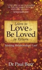 Learn to Love & Be Loved in Return: Making Relationships Last ebook by Paul Burr