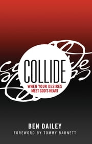 Collide: When Your Desires Meet God's Heart ebook by Ben Dailey