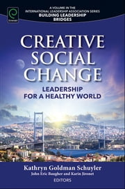 Creative Social Change - Leadership for a Healthy World ebook by Kathryn Goldman Schuyler, John Eric Baugher, Karin Jironet