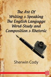 The Art Of Writing & Speaking The English Language Word-Study and Composition & Rhetoric ebook by Sherwin Cody
