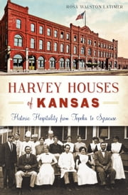 Harvey Houses of Kansas - Historic Hospitality from Topeka to Syracuse ebook by Rosa Walston Latimer