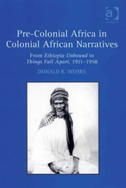 Pre-Colonial Africa in Colonial African Narratives - From Ethiopia Unbound to Things Fall Apart, 1911–1958 ebook by Dr Donald R Wehrs