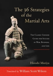 The 36 Strategies of the Martial Arts - The Classic Chinese Guide for Success in War, Business, and Life ebook by William Scott Wilson,Hiroshi Moriya