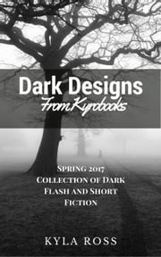 Dark Designs from Kyrobooks Spring 2017 - Dark Designs from Kyrobooks, #1 ebook by Kyla Ross