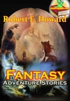 The Fantasy Adventure Stories: 7 Stories ebook by Robert E. Howard