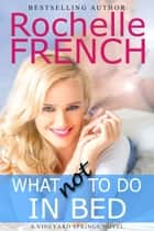 What NOT to Do in Bed - The Vineyard Springs Series, #1 ebook by Rochelle French