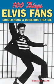 100 Things Elvis Fans Should Know & Do Before They Die ebook by Gillian G. Gaar