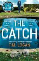 The Catch - The perfect escapist thriller from the Sunday Times million-copy bestselling author of Richard & Judy pick The Holiday ebook by T.M. Logan