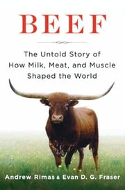 Beef - The Untold Story of How Milk, Meat, and Muscle Shaped the World ebook by Andrew Rimas,Dr. Evan Fraser