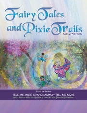 FAIRY TALES AND PIXIE TRAILS - FROM THE SERIES: TELL ME MORE GRANDMAMMA—TELL ME MORE ebook by M.C.V. WATSON